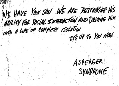 "a ransom-style note reads: ""We have your son. We are destroying his ability for social interaction and driving into a life of complete isolation. It's up to you now."" Signed, Asperger Syndrome"